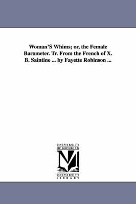Woman's Whims; Or, the Female Barometer. Tr. from the French of X. B. Saintine ... by Fayette Robinson ... (Paperback)