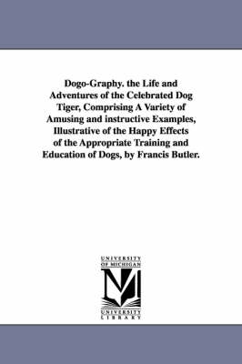 Dogo-Graphy. the Life and Adventures of the Celebrated Dog Tiger, Comprising a Variety of Amusing and Instructive Examples, Illustrative of the Happy Effects of the Appropriate Training and Education of Dogs, by Francis Butler. (Paperback)