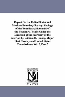 Report on the United States and Mexican Boundary Survey: Zoology of the Boundary; Mammals of the Boundary / Made Under the Direction of the Secretary (Paperback)