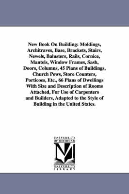 New Book on Building: Moldings, Architraves, Base, Brackets, Stairs, Newels, Balusters, Rails, Cornice, Mantels, Window Frames, Sash, Doors, (Paperback)