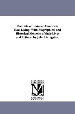 Portraits of Eminent Americans Now Living: With Biographical and Historical Memoirs of Their Lives and Actions. by John Livingston. (Paperback)