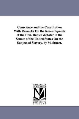 Conscience and the Constitution with Remarks on the Recent Speech of the Hon. Daniel Webster in the Senate of the United States on the Subject of Slavery. by M. Stuart. (Paperback)