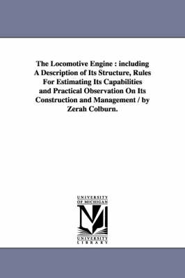 The Locomotive Engine: Including a Description of Its Structure, Rules for Estimating Its Capabilities and Practical Observation on Its Construction and Management / By Zerah Colburn. (Paperback)