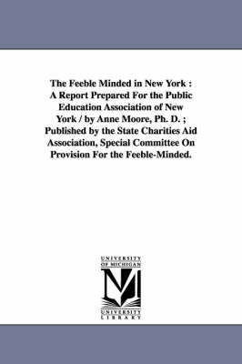 The Feeble Minded in New York: A Report Prepared for the Public Education Association of New York / By Anne Moore, PH. D.; Published by the State Charities Aid Association, Special Committee on Provision for the Feeble-Minded. (Paperback)