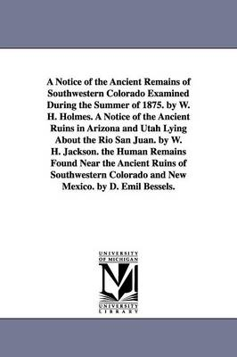 A Notice of the Ancient Remains of Southwestern Colorado Examined During the Summer of 1875. by W. H. Holmes. a Notice of the Ancient Ruins in Arizona and Utah Lying about the Rio San Juan. by W. H. Jackson. the Human Remains Found Near the Ancient Ruins of (Paperback)