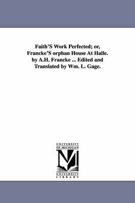 Faith's Work Perfected; Or, Francke's Orphan House at Halle. by A.H. Francke ... Edited and Translated by Wm. L. Gage. (Paperback)