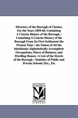 Directory of the Borough of Chester, for the Years 1859-60, Containing a Concise History of the Borough... Containing a Concise History of the Borough from Its First Settlement the Present Time: The Names of All the Inhabitants Alphabetically Arrangtheir Occupations, Places of Business, and Dwelling Houses: A List of the Streets of the Borough: Statistics of Public and Private Schools [Etc., Etc (Paperback)