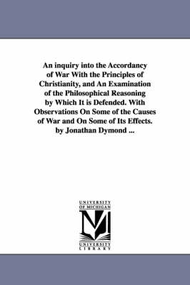 An Inquiry Into the Accordancy of War with the Principles of Christianity, and an Examination of the Philosophical Reasoning by Which It Is Defended. with Observations on Some of the Causes of War and on Some of Its Effects. by Jonathan Dymond ... (Paperback)