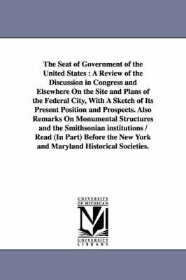 The Seat of Government of the United States: A Review of the Discussion in Congress and Elsewhere on the Site and Plans of the Federal City, with a Sketch of Its Present Position and Prospects. Also Remarks on Monumental Structures and the Smithsonian Institutions / Read (in Part) Before the New York (Paperback)