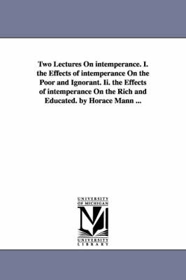 Two Lectures on Intemperance. I. the Effects of Intemperance on the Poor and Ignorant. II. the Effects of Intemperance on the Rich and Educated. by Horace Mann ... (Paperback)