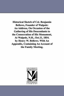 Historical Sketch of Col. Benjamin Bellows, Founder of Walpole: An Address, on Occasion of the Gathering of His Descendants to the Consecration of His Monument, at Walpole, N.H., Oct.11, 1854. by Henry W. Bellows. with an Appendix, Containing an Account of the Family Meeting. (Paperback)