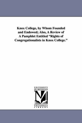 Knox College, by Whom Founded and Endowed; Also, a Review of a Pamphlet Entitled Rights of Congregationalists in Knox College. (Paperback)