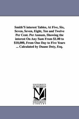Smith's Interest Tables, at Five, Six, Seven, Seven, Eight, Ten and Twelve Per Cent. Per Annum, Showing the Interest on Any Sum from $1.00 to $10,000, from One Day to Five Years ... Calculated by Duane Doty, Esq. (Paperback)