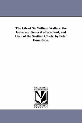 The Life of Sir William Wallace, the Governor General of Scotland, and Hero of the Scottish Chiefs. by Peter Donaldson. (Paperback)