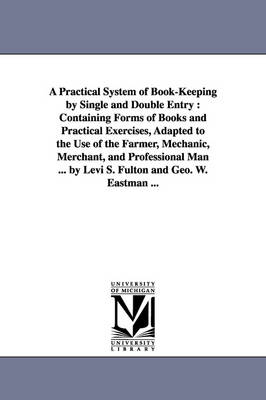 A Practical System of Book-Keeping by Single and Double Entry: Containing Forms of Books and Practical Exercises, Adapted to the Use of the Farmer, (Paperback)
