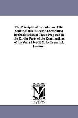 The Principles of the Solution of the Senate-House 'Riders, ' Exemplified by the Solution of Those Proposed in the Earlier Parts of the Examinations of the Years 1848-1851. by Francis J. Jameson. (Paperback)