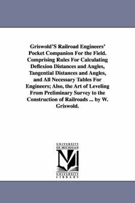 Griswold's Railroad Engineers' Pocket Companion for the Field. Comprising Rules for Calculating Deflexion Distances and Angles, Tangential Distances and Angles, and All Necessary Tables for Engineers; Also, the Art of Leveling from Preliminary Survey to th (Paperback)