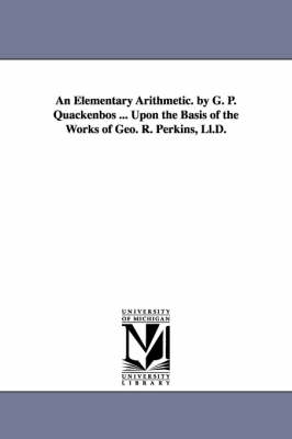 An Elementary Arithmetic. by G. P. Quackenbos ... Upon the Basis of the Works of Geo. R. Perkins, LL.D. (Paperback)