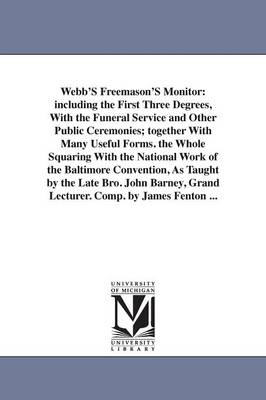 Webb's Freemason's Monitor: Including the First Three Degrees, with the Funeral Service and Other Public Ceremonies; Together with Many Useful Forms. the Whole Squaring with the National Work of the Baltimore Convention, as Taught by the Late Bro. John Barney, Grand Lecturer. Comp. b (Paperback)