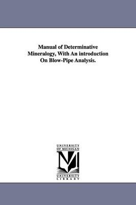 Manual of Determinative Mineralogy, with an Introduction on Blow-Pipe Analysis. (Paperback)