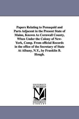 Papers Relating to Pemaquid and Parts Adjacent in the Present State of Maine, Known as Cornwall County, When Under the Colony of New-York, Comp. from Official Records in the Office of the Secretary of State at Albany, N.Y., by Franklin B. Hough. (Paperback)