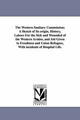 The Western Sanitary Commission; A Sketch of Its Origin, History, Labors for the Sick and Wounded of the Western Armies, and Aid Given to Freedmen and Union Refugees, with Incidents of Hospital Life. (Paperback)