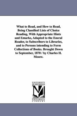 What to Read, and How to Read, Being Classified Lists of Choice Reading, with Appropriate Hints and Emarks, Adapted to the Eneral Reader, to Subscribers to Libraries, and to Persons Intending to Form Collections of Books. Brought Down to September, 1870 (Paperback)