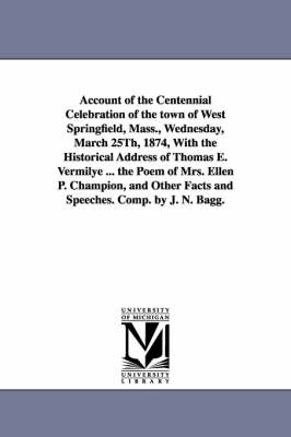Account of the Centennial Celebration of the Town of West Springfield, Mass., Wednesday, March 25th, 1874, with the Historical Address of Thomas E. Ve (Paperback)