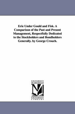 Erie Under Gould and Fisk. a Comparison of the Past and Present Management, Respectfully Dedicated to the Stockholders and Bondholders Generally. by George Crouch. (Paperback)