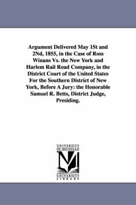 Argument Delivered May 1st and 2nd, 1855, in the Case of Ross Winans vs. the New York and Harlem Rail Road Company, in the District Court of the Unite (Paperback)