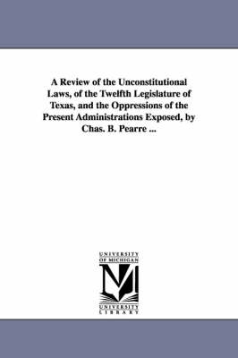 A Review of the Unconstitutional Laws, of the Twelfth Legislature of Texas, and the Oppressions of the Present Administrations Exposed, by Chas. B. Pearre ... (Paperback)