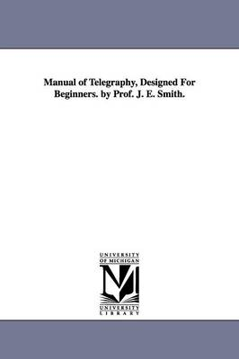 Manual of Telegraphy, Designed for Beginners. by Prof. J. E. Smith. (Paperback)