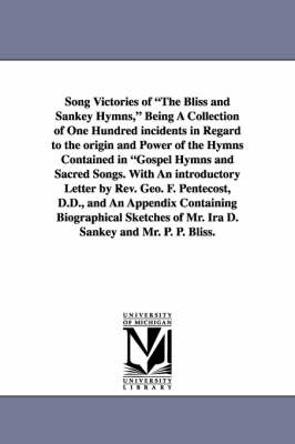 Song Victories of the Bliss and Sankey Hymns, Being a Collection of One Hundred Incidents in Regard to the Origin and Power of the Hymns Contained in (Paperback)
