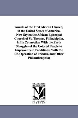 Annals of the First African Church, in the United States of America, Now Styled the African Episcopal Church of St. Thomas, Philadelphia, in Its Connection with the Early Struggles of the Colored People to Improve Their Conditions, with the Co-Operation of (Paperback)