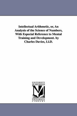 Intellectual Arithmetic, Or, an Analysis of the Science of Numbers, with Especial Reference to Mental Training and Development. by Charles Davies, LL.D. (Paperback)
