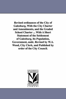 Revised Ordinances of the City of Galesburg, with the City Charter and Amendments, and the Graded School Charter ... with a Short Statement of the Settlement of Galesburg, Its Population, Government, Andc. Revised by W.A. Wood, City Clerk, and Published by (Paperback)