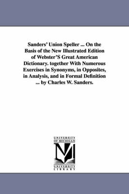 Sanders' Union Speller ... on the Basis of the New Illustrated Edition of Webster's Great American Dictionary. Together with Numerous Exercises in Synonyms, in Opposites, in Analysis, and in Formal Definition ... by Charles W. Sanders. (Paperback)