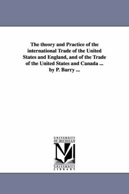 The Theory and Practice of the International Trade of the United States and England, and of the Trade of the United States and Canada ... by P. Barry ... (Paperback)