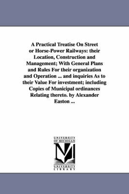 A Practical Treatise on Street or Horse-Power Railways: Their Location, Construction and Management; With General Plans and Rules for Their Organization and Operation ... and Inquiries as to Their Value for Investment; Including Copies of Municipal Ordinances Relating Thereto. by Alexander Easton ... (Paperback)
