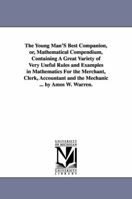The Young Man's Best Companion, Or, Mathematical Compendium, Containing a Great Variety of Very Useful Rules and Examples in Mathematics for the Merchant, Clerk, Accountant and the Mechanic ... by Amos W. Warren. (Paperback)