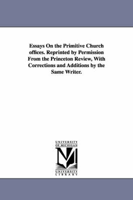 Essays on the Primitive Church Offices. Reprinted by Permission from the Princeton Review, with Corrections and Additions by the Same Writer. (Paperback)