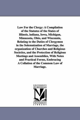 Law for the Clergy: A Compilation of the Statutes of the States of Illinois, Indiana, Iowa, Michigan, Minnesota, Ohio, and Wisconsin, Relating to the Duties of Clergymen in the Solemnization of Marriage, the Organization of Churches and Religious Societies, and the Protection (Paperback)