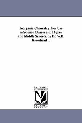 Inorganic Chemistry: For Use in Science Classes and Higher and Middle Schools. by Dr. W.B. Kemshead ... (Paperback)