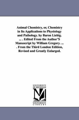 Animal Chemistry, Or, Chemistry in Its Applications to Physiology and Pathology. by Baron Liebig. ... . Edited from the Author's Manuscript by William Gregory. ... . from the Third London Edition, Revised and Greatly Enlarged. (Paperback)