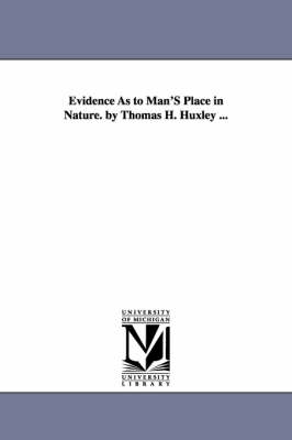 Evidence as to Man's Place in Nature. by Thomas H. Huxley ... (Paperback)