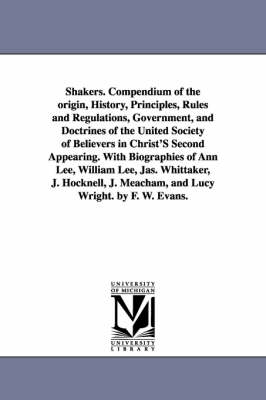 Shakers. Compendium of the Origin, History, Principles, Rules and Regulations, Government, and Doctrines of the United Society of Believers in Christ' (Paperback)