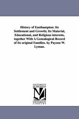 History of Easthampton: Its Settlement and Growth; Its Material, Educational, and Religious Interests, Together with a Genealogical Record of Its Original Families. by Payson W. Lyman. (Paperback)