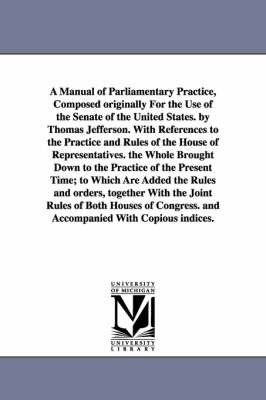 A Manual of Parliamentary Practice, Composed Originally for the Use of the Senate of the United States. by Thomas Jefferson. with References to the Practice and Rules of the House of Representatives. the Whole Brought Down to the Practice of the Present Time (Paperback)