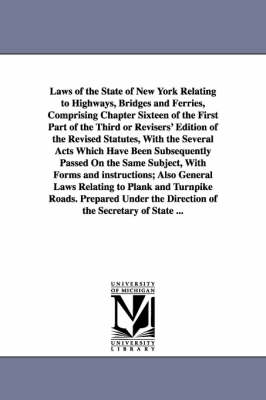 Laws of the State of New York Relating to Highways, Bridges and Ferries, Comprising Chapter Sixteen of the First Part of the Third or Revisers' Editio (Paperback)