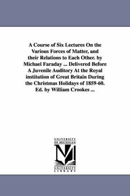 A Course of Six Lectures on the Various Forces of Matter, and Their Relations to Each Other. by Michael Faraday ... Delivered Before a Juvenile Auditory at the Royal Institution of Great Britain During the Christmas Holidays of 1859-60. Ed. by William Crooke (Paperback)